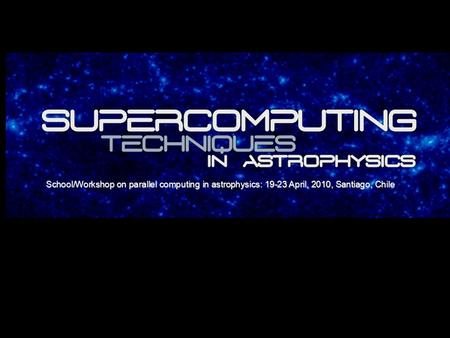 School/Workshop on parallel computing in astrophysics: 19-23 April, 2010, Santiago, Chile.