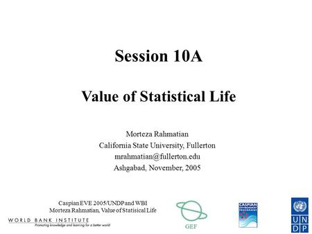 GEF Caspian EVE 2005/UNDP and WBI Morteza Rahmatian, Value of Statisical Life Session 10A Value of Statistical Life Morteza Rahmatian California State.