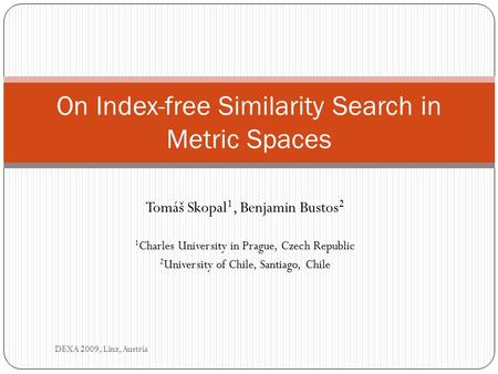 Tomáš Skopal 1, Benjamin Bustos 2 1 Charles University in Prague, Czech Republic 2 University of Chile, Santiago, Chile On Index-free Similarity Search.