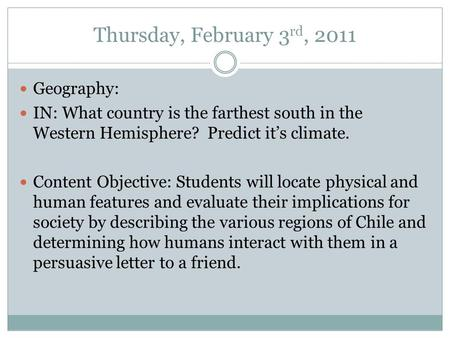 Thursday, February 3 rd, 2011 Geography: IN: What country is the farthest south in the Western Hemisphere? Predict it's climate. Content Objective: Students.