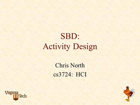 SBD: Activity Design Chris North cs3724: HCI. Problem scenarios summative evaluation Information scenarios claims about current practice analysis of stakeholders,