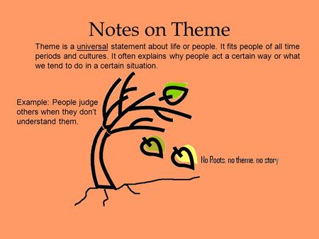 Notes on Theme Theme is a universal statement about life or people. It fits people of all time periods and cultures. It often explains why people act.