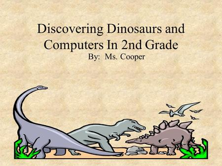 Discovering Dinosaurs and Computers In 2nd Grade By: Ms. Cooper.