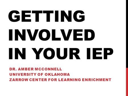 GETTING INVOLVED IN YOUR IEP DR. AMBER MCCONNELL UNIVERSITY OF OKLAHOMA ZARROW CENTER FOR LEARNING ENRICHMENT.