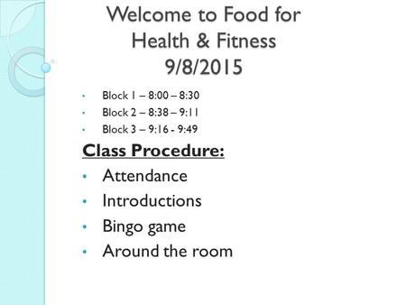 Welcome to Food for Health & Fitness 9/8/2015 Block 1 – 8:00 – 8:30 Block 2 – 8:38 – 9:11 Block 3 – 9:16 - 9:49 Class Procedure: Attendance Introductions.