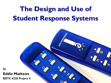 The Design and Use of Student Response Systems by Eddie Mathews EDTC 6320 Project 4.