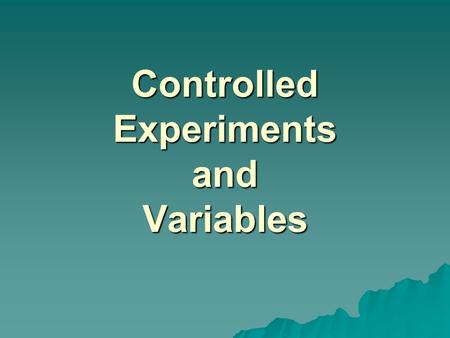 Controlled Experiments and Variables. Controlled Experiment  a set of compared investigations in which one variable is manipulated by steps while all.