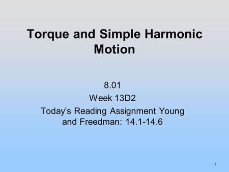 Torque and Simple Harmonic Motion 1 8.01 Week 13D2 Today's Reading Assignment Young and Freedman: 14.1-14.6.