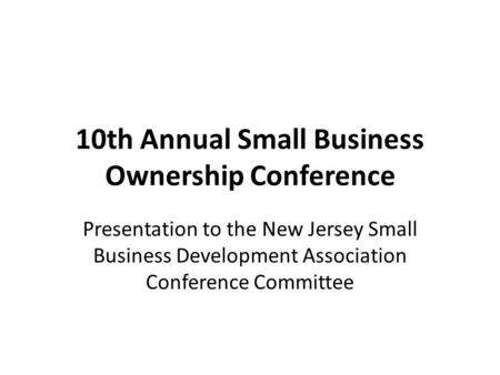10th Annual Small Business Ownership Conference Presentation to the New Jersey Small Business Development Association Conference Committee.