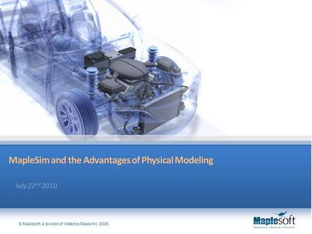 © Maplesoft, a division of Waterloo Maple Inc. 2009. MapleSim and the Advantages of Physical ModelingMapleSim and the Advantages of Physical Modeling.