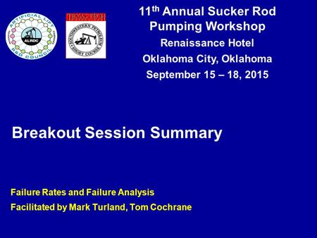 11 th Annual Sucker Rod Pumping Workshop Renaissance Hotel Oklahoma City, Oklahoma September 15 – 18, 2015 Breakout Session Summary Failure Rates and Failure.