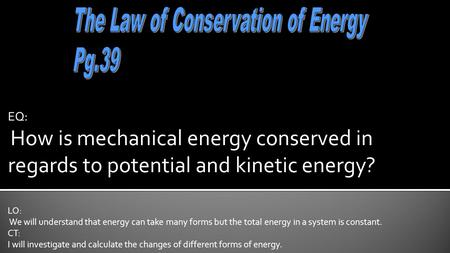 EQ: How is mechanical energy conserved in regards to potential and kinetic energy? LO: We will understand that energy can take many forms but the total.