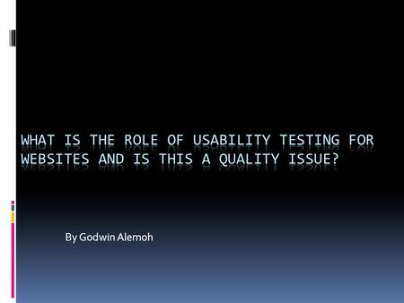 By Godwin Alemoh. What is usability testing Usability testing: is the process of carrying out experiments to find out specific information about a design.