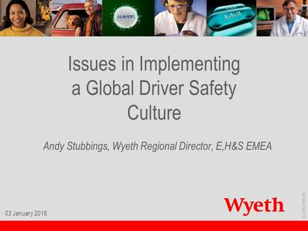 © 2003 Wyeth. 03 January 2016 Issues in Implementing a Global Driver Safety Culture Andy Stubbings, Wyeth Regional Director, E,H&S EMEA.