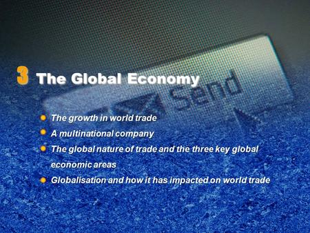 3 The Global Economy The growth in world trade A multinational company The global nature of trade and the three key global economic areas Globalisation.