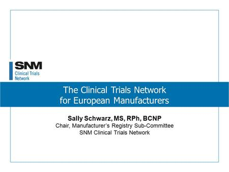 The Clinical Trials Network for European Manufacturers Sally Schwarz, MS, RPh, BCNP Chair, Manufacturer's Registry Sub-Committee SNM Clinical Trials Network.