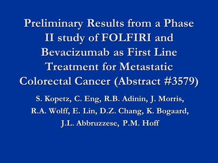 Preliminary Results from a Phase II study of FOLFIRI and Bevacizumab as First Line Treatment for Metastatic Colorectal Cancer (Abstract #3579) S. Kopetz,