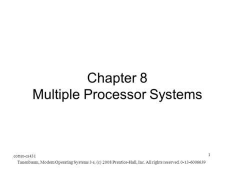 Cotter-cs431 Tanenbaum, Modern Operating Systems 3 e, (c) 2008 Prentice-Hall, Inc. All rights reserved. 0-13-6006639 1 Chapter 8 Multiple Processor Systems.