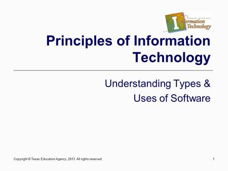 Copyright © Texas Education Agency, 2013. All rights reserved.1 Principles of Information Technology Understanding Types & Uses of Software.