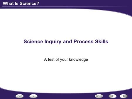 What Is Science? Science Inquiry and Process Skills A test of your knowledge.