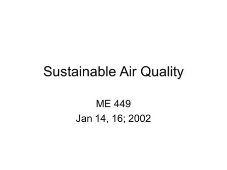 Sustainable Air Quality ME 449 Jan 14, 16; 2002. The Earth System Atmosphere –Conveyer of mass, moves mass source to receptor –Small storage capacity.