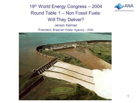 1 19 th World Energy Congress – 2004 Round Table 1 – Non Fossil Fuels: Will They Deliver? Jerson Kelman President, Brazilian Water Agency - ANA.