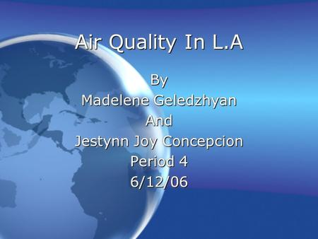 <strong>Air</strong> Quality In L.A By Madelene Geledzhyan And Jestynn Joy Concepcion Period 4 6/12/06By Madelene Geledzhyan And Jestynn Joy Concepcion Period 4 6/12/06.