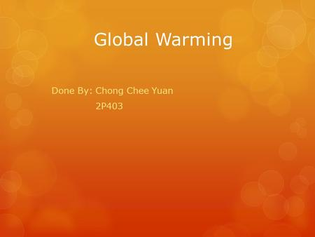 Global Warming Done By: Chong Chee Yuan 2P403. Agenda  What is Global Warming?  Causes of Global Warming  Effects of Global Warming  What can be done.