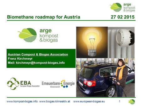 Www.kompost-bogas.info www.biogas.klimaaktiv.at www.european-biogas.eu 1 Biomethane roadmap for Austria 27 02 2015 Austrian Compost & Biogas Association.