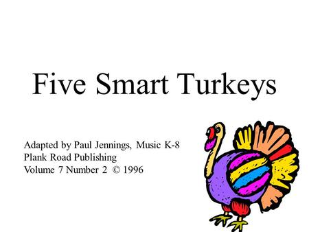 Five Smart Turkeys Adapted by Paul Jennings, Music K-8 Plank Road Publishing Volume 7 Number 2 © 1996.