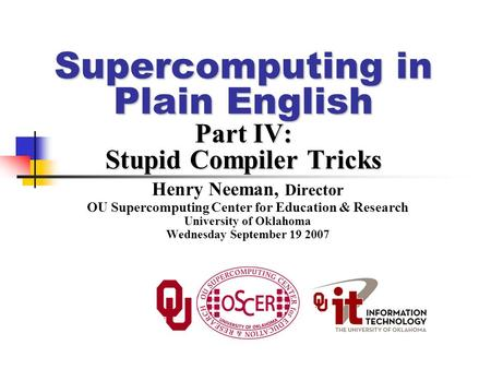 Supercomputing in Plain English Part IV: Stupid Compiler Tricks Henry Neeman, Director OU Supercomputing Center for Education & Research University of.