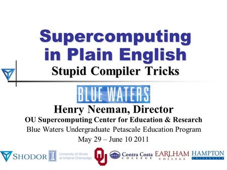 Supercomputing in Plain English Stupid Compiler Tricks Henry Neeman, Director OU Supercomputing Center for Education & Research Blue Waters Undergraduate.