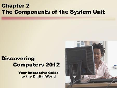 Your Interactive Guide to the Digital World Discovering Computers 2012 Chapter 2 The Components of the System Unit.