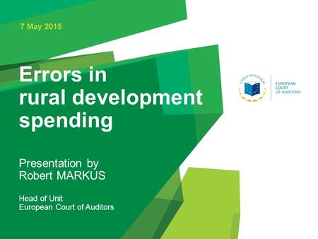 Errors in rural development spending 7 May 2015 Presentation by Robert MARKUS Head of Unit European Court of Auditors.