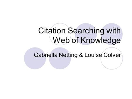 Citation Searching with Web of Knowledge Gabriella Netting & Louise Colver.