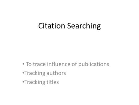 Citation Searching To trace influence of publications Tracking authors Tracking titles.