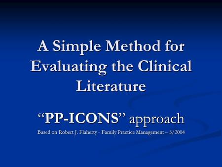 "A Simple Method for Evaluating the Clinical Literature ""PP-ICONS"" approach Based on Robert J. Flaherty - Family Practice Management – 5/2004."