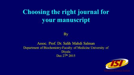 Choosing the right journal for your manuscript By Assoc. Prof. Dr. Salih Mahdi Salman Department of Biochemistry-Faculty of Medicine University of Diyala.