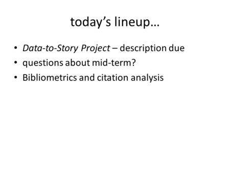 Today's lineup… Data-to-Story Project – description due questions about mid-term? Bibliometrics and citation analysis.
