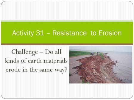 Challenge – Do all kinds of earth materials erode in the same way? Activity 31 – Resistance to Erosion.