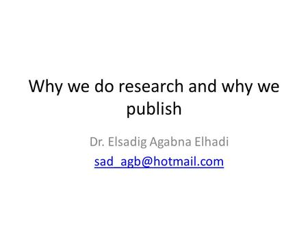 Why we do research and why we publish Dr. Elsadig Agabna Elhadi