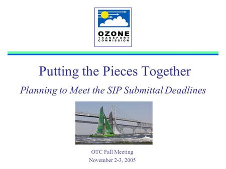 Putting the Pieces Together OTC Fall Meeting November 2-3, 2005 Planning to Meet the SIP Submittal Deadlines.
