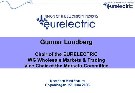 Northern Mini Forum Copenhagen, 27 June 2006 Gunnar Lundberg Chair of the EURELECTRIC WG Wholesale Markets & Trading Vice Chair of the Markets Committee.