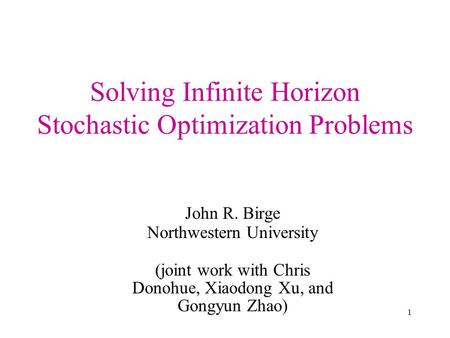 1 Solving Infinite Horizon Stochastic Optimization Problems John R. Birge Northwestern University (joint work with Chris Donohue, Xiaodong Xu, and Gongyun.