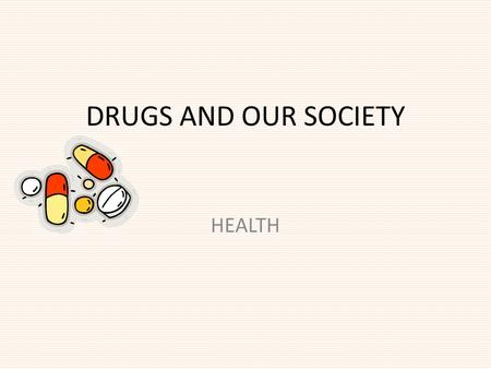 DRUGS AND OUR SOCIETY HEALTH. What is a Drug? How does it enter the body? Drug- Chemical that causes changes in the mind and/or body. They are introduced.