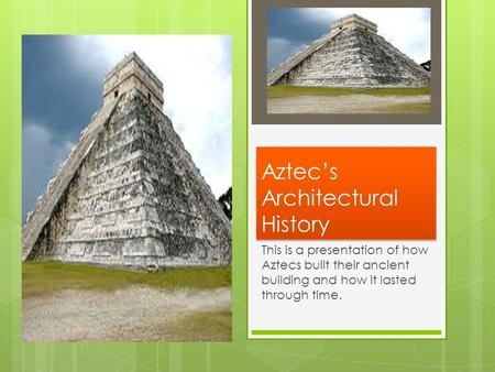 Aztec's Architectural History This is a presentation of how Aztecs built their ancient building and how it lasted through time.