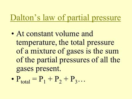 Dalton's law of partial pressure At constant volume and temperature, the total pressure of a mixture of gases is the sum of the partial pressures of all.