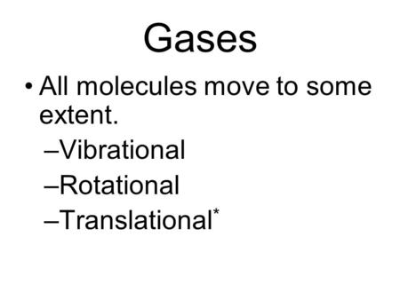 Gases All molecules move to some extent. –Vibrational –Rotational –Translational *