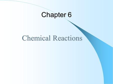 Chapter 6 Chemical Reactions Chemical Reactions. Chemical Reactions In a chemical reaction, one or more reactants is converted to one or more products.