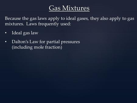 Gas Mixtures Because the gas laws apply to ideal gases, they also apply to gas mixtures. Laws frequently used: Ideal gas law Dalton's Law for partial pressures.